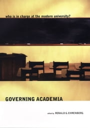 Governing Academia - Who Is in Charge at the Modern University? ebook by Ronald G. Ehrenberg