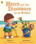 Harry and the Bucketful of Dinosaurs go on Holiday ebook by Ian Whybrow, Adrian Reynolds