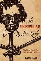 Unpopular Mr. Lincoln - The Story of America's Most Reviled President ebook by Larry Tagg