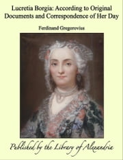 Lucretia Borgia: According to Original Documents and Correspondence of Her Day ebook by Ferdinand Gregorovius