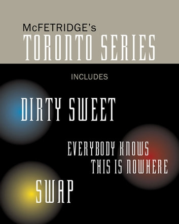 The Toronto Series Bundle - Includes the novels Dirty Sweet, Everybody Knows this is Nowhere, and Swap ebook by John McFetridge