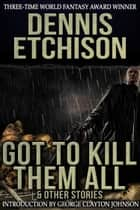 Got to Kill Them All & Other Stories ebook by Dennis Etchison