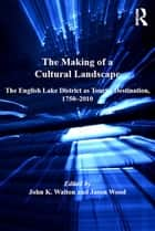 The Making of a Cultural Landscape - The English Lake District as Tourist Destination, 1750-2010 ebook by Jason Wood, John K. Walton