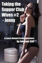 Taking the Supper Club Wives #2 - Jenny - Taking the Supper Club Wives, #2 ebook by Johnson Stiff