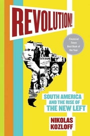 Revolution! - South America and the Rise of the New Left ebook by Nikolas Kozloff