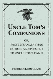 Uncle Tom's Companions: Or, Facts Stranger than Fiction. A Supplement to Uncle Tom's Cabin: Being Startling Incidents in the Lives of Celebrated Fugitive Slaves ebook by Frederick Douglass