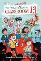 The Fantastic and Terrible Fame of Classroom 13 ebook by Honest Lee, Matthew J. Gilbert, Joelle Dreidemy