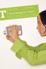 Filmmaking for Teens - Pulling Off Your Shorts ebook by Troy Lanier,Clay Nichols