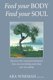 Feed Your Body, Feed Your Soul - Discover the connection between how you are feeling and what you are eating ebook by Ara Wiseman