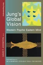 Jung's Global Vision: Western Psyche Eastern Mind, With References to Sri Aurobindo, Integral Yoga, The Mother ebook by David Johnston