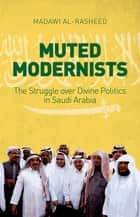 Muted Modernists - The Struggle over Divine Politics in Saudi Arabia ebook by Madawi Al-Rasheed