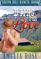 Dying For Love (Carson Hill Ranch: Book 6) ebook by Amelia Rose