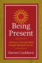 Being Present - Cultivate a Peaceful Mind through Spiritual Practice ebook by Darren Cockburn