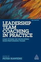 Leadership Team Coaching in Practice - Case Studies on Developing High-Performing Teams ebook by Peter Hawkins
