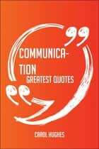 Communication Greatest Quotes - Quick, Short, Medium Or Long Quotes. Find The Perfect Communication Quotations For All Occasions - Spicing Up Letters, Speeches, And Everyday Conversations. ebook by Carol Hughes