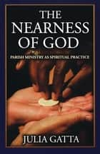 The Nearness of God - Parish Ministry as Spiritual Practice ebook by Julia Gatta