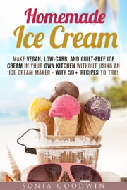 Homemade Ice Cream : Make Vegan, Low-Carb, and Guilt-Free Ice Cream in Your Own Kitchen without Using an Ice Cream Maker - with 50+ Recipes to Try! - Low Carb Desserts ebook by Sonia Goodwin