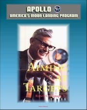 Apollo and America's Moon Landing Program - Aiming At Targets - The Autobiography Of Robert C. Seamans, Jr. (NASA SP-4106) Incisive Commentary on Apollo, the Apollo 1 Fire, Space Program Management ebook by Progressive Management