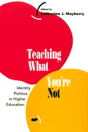 Teaching What You're Not - Identity Politics in Higher Education ebook by Katherine Mayberry