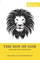 The Son of God and the New Creation ebook by Graeme Goldsworthy, Dane C. Ortlund, Miles V. Van Pelt