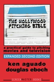 The Hollywood Pitching Bible: A Practical Guide to Pitching Movies and Television 2nd Edition ebook by Douglas Eboch