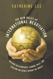 New Rules of International Negotiation - Building Relationships, Earning Trust, and Creating Influence Around the World ebook by Catherine Lee