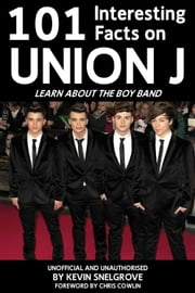 101 Interesting Facts on Union J - Learn About the Boy Band ebook by Kevin Snelgrove