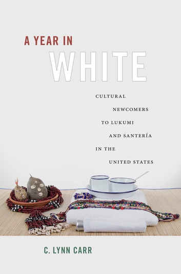 A Year in White - Cultural Newcomers to Lukumi and Santería in the United States ebook by C. Lynn Carr