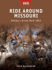 Ride Around Missouri - Shelby's Great Raid 1863 ebook by Sean McLachlan,Johnny Shumate,Donato Spedaliere,Mariusz Kozik