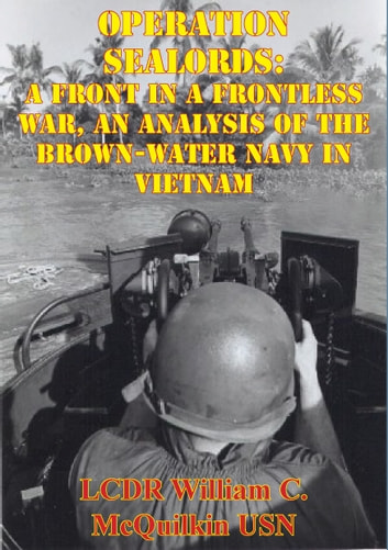 Operation Sealords: A Front In A Frontless War, An Analysis Of The Brown-Water Navy In Vietnam ebook by LCDR William C. McQuilkin USN