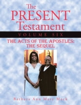 The Present Testament Volume Six - The Acts of the Apostles: The Sequel ebook by Barbara Ann Mary Mack