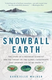 Snowball Earth - The Story of a Maverick Scientist and His Theory of the Global Catastrophe That Spawned Life As We Know It ebook by Gabrielle Walker