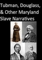 Tubman, Douglass, and Other Maryland Slave Narratives ebook by Harriet Tubman,Frederick Douglass,Josiah Henson