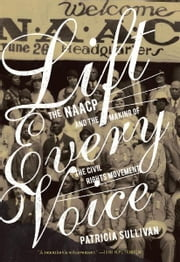 Lift Every Voice - The Naacp and the Making of the Civil Rights Movement ebook by Patricia Sullivan