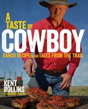 A Taste of Cowboy - Ranch Recipes and Tales from the Trail ebook by Kent Rollins,Shannon Rollins