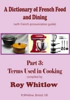 A Dictionary of French Food and Dining: Part 3 Terms Used in Cooking ebook by Roy Whitlow