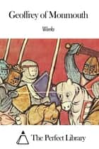 Works of Geoffrey of Monmouth ebook by Geoffrey of Monmouth