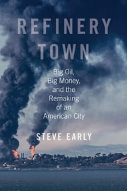 Refinery Town - Big Oil, Big Money, and the Remaking of an American City ebook by Steve Early
