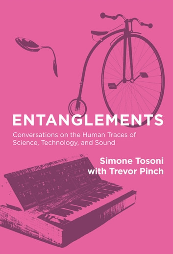 Entanglements - Conversations on the Human Traces of Science, Technology, and Sound ebook by Simone Tosoni,Trevor Pinch
