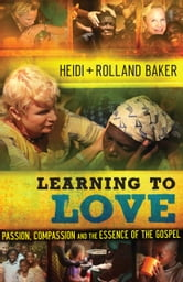 Learning to Love - Passion, Compassion and the Essence of the Gospel ebook by Heidi Baker,Rolland Baker