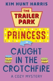 Caught in the Crotchfire - The Trailer Park Princess, #3 ebook by Kim Hunt Harris