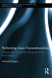 Performing Asian Transnationalisms - Theatre, Identity, and the Geographies of Performance ebook by Amanda Rogers