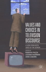 Values and Choices in Television Discourse - A View from Both Sides of the Screen ebook by Roberta Piazza,Louann Haarman,Anne Caborn