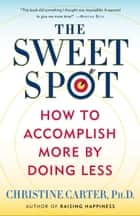 The Sweet Spot - How to Accomplish More by Doing Less ebook by