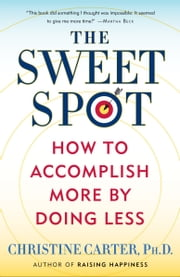 The Sweet Spot - How to Accomplish More by Doing Less ebook by Christine Carter, Ph.D.