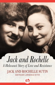 Jack and Rochelle - A Holocaust Story of Love and Resistance ebook by Lawrence Sutin,Jack Sutin,Rochelle Sutin