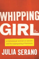 Whipping Girl - A Transsexual Woman on Sexism and the Scapegoating of Femininity ebook by Julia Serano