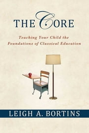 The Core: Teaching Your Child the Foundations of Classical Education ebook by Leigh A. Bortins