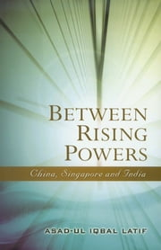 Between Rising Powers: China, Singapore and India ebook by Asad-ul Iqbal Latif