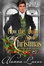 How the Duke Stole Christmas - A Stolen Kisses Novella ebook by Alanna Lucas